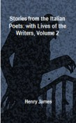 Stories from the Italian Poets: with Lives of the Writers, Volume 2